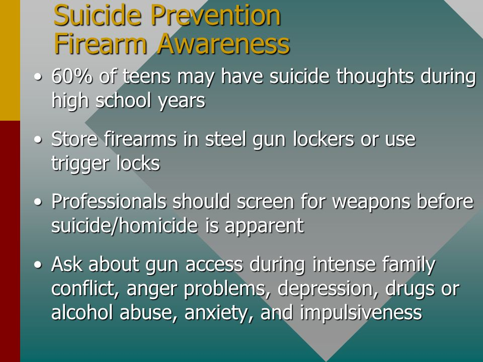 Suicide Prevention Firearm Awareness 60% of teens may have suicide thoughts during high school years60% of teens may have suicide thoughts during high school years Store firearms in steel gun lockers or use trigger locksStore firearms in steel gun lockers or use trigger locks Professionals should screen for weapons before suicide/homicide is apparentProfessionals should screen for weapons before suicide/homicide is apparent Ask about gun access during intense family conflict, anger problems, depression, drugs or alcohol abuse, anxiety, and impulsivenessAsk about gun access during intense family conflict, anger problems, depression, drugs or alcohol abuse, anxiety, and impulsiveness