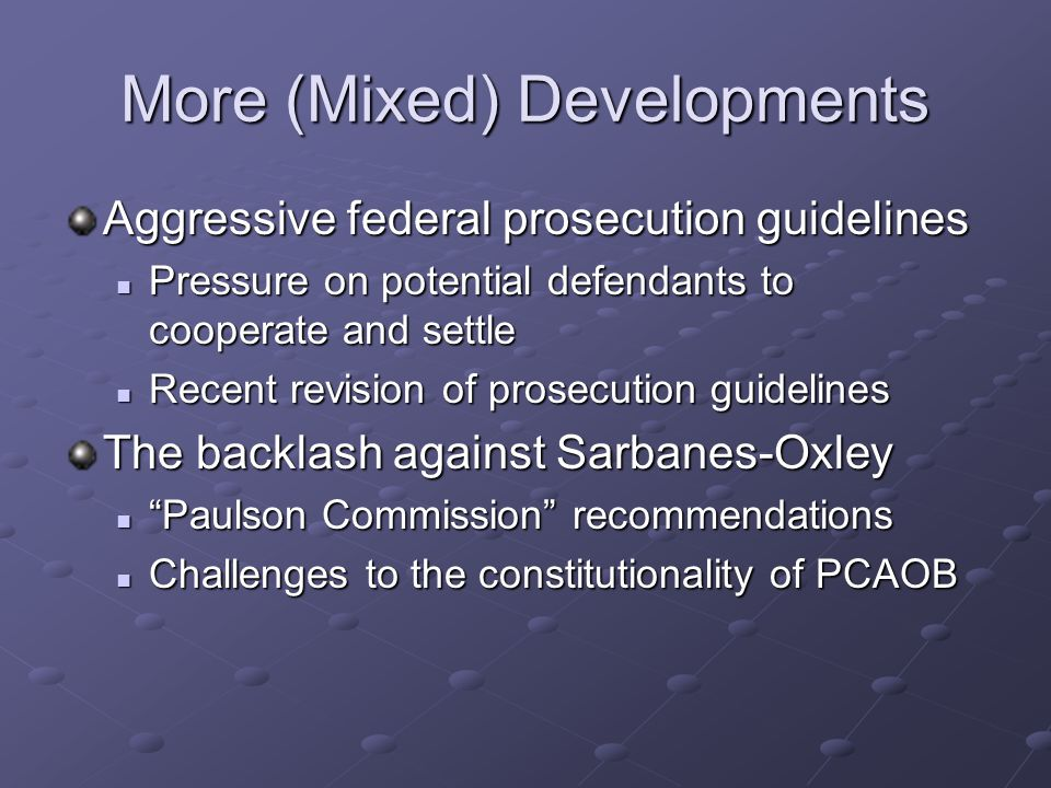 More (Mixed) Developments Aggressive federal prosecution guidelines Pressure on potential defendants to cooperate and settle Pressure on potential defendants to cooperate and settle Recent revision of prosecution guidelines Recent revision of prosecution guidelines The backlash against Sarbanes-Oxley Paulson Commission recommendations Paulson Commission recommendations Challenges to the constitutionality of PCAOB Challenges to the constitutionality of PCAOB