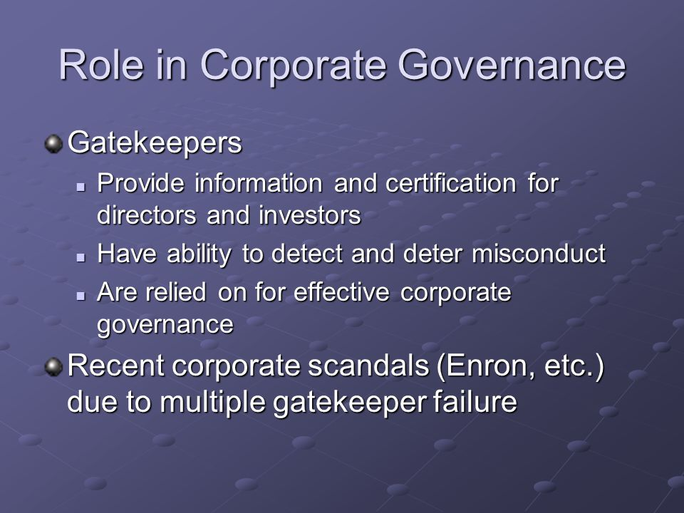 Role in Corporate Governance Gatekeepers Provide information and certification for directors and investors Provide information and certification for directors and investors Have ability to detect and deter misconduct Have ability to detect and deter misconduct Are relied on for effective corporate governance Are relied on for effective corporate governance Recent corporate scandals (Enron, etc.) due to multiple gatekeeper failure