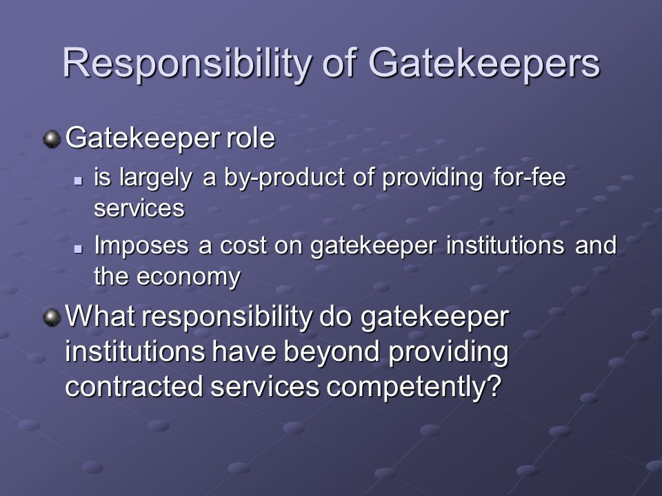 Responsibility of Gatekeepers Gatekeeper role is largely a by-product of providing for-fee services is largely a by-product of providing for-fee services Imposes a cost on gatekeeper institutions and the economy Imposes a cost on gatekeeper institutions and the economy What responsibility do gatekeeper institutions have beyond providing contracted services competently