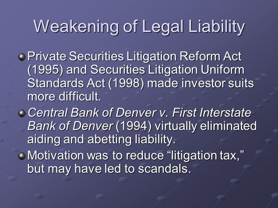 Weakening of Legal Liability Private Securities Litigation Reform Act (1995) and Securities Litigation Uniform Standards Act (1998) made investor suits more difficult.