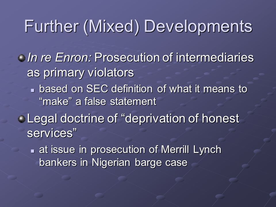 Further (Mixed) Developments In re Enron: Prosecution of intermediaries as primary violators based on SEC definition of what it means to make a false statement based on SEC definition of what it means to make a false statement Legal doctrine of deprivation of honest services at issue in prosecution of Merrill Lynch bankers in Nigerian barge case at issue in prosecution of Merrill Lynch bankers in Nigerian barge case