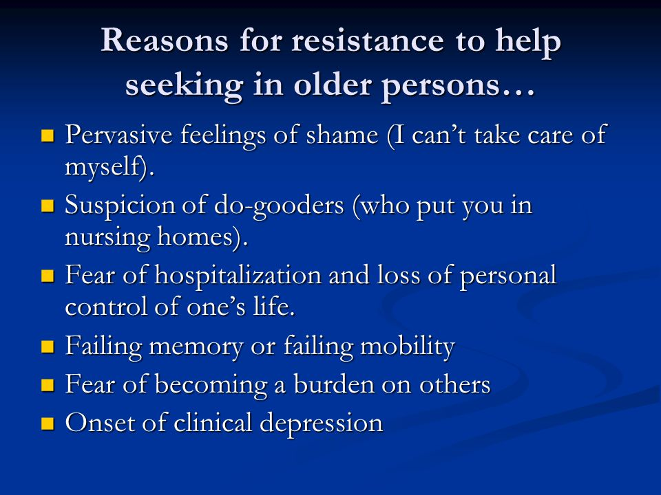 Reasons for resistance to help seeking in older persons… Pervasive feelings of shame (I can't take care of myself).