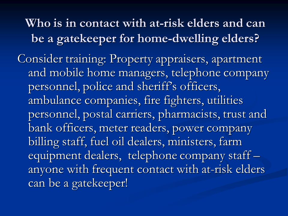 Who is in contact with at-risk elders and can be a gatekeeper for home-dwelling elders? Consider training: Property appraisers, apartment and mobile h
