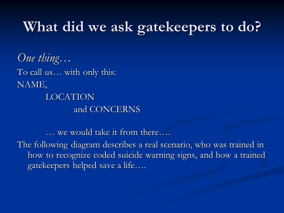 What did we ask gatekeepers to do? One thing… To call us… with only this: NAME,LOCATION and CONCERNS … we would take it from there…. The following dia