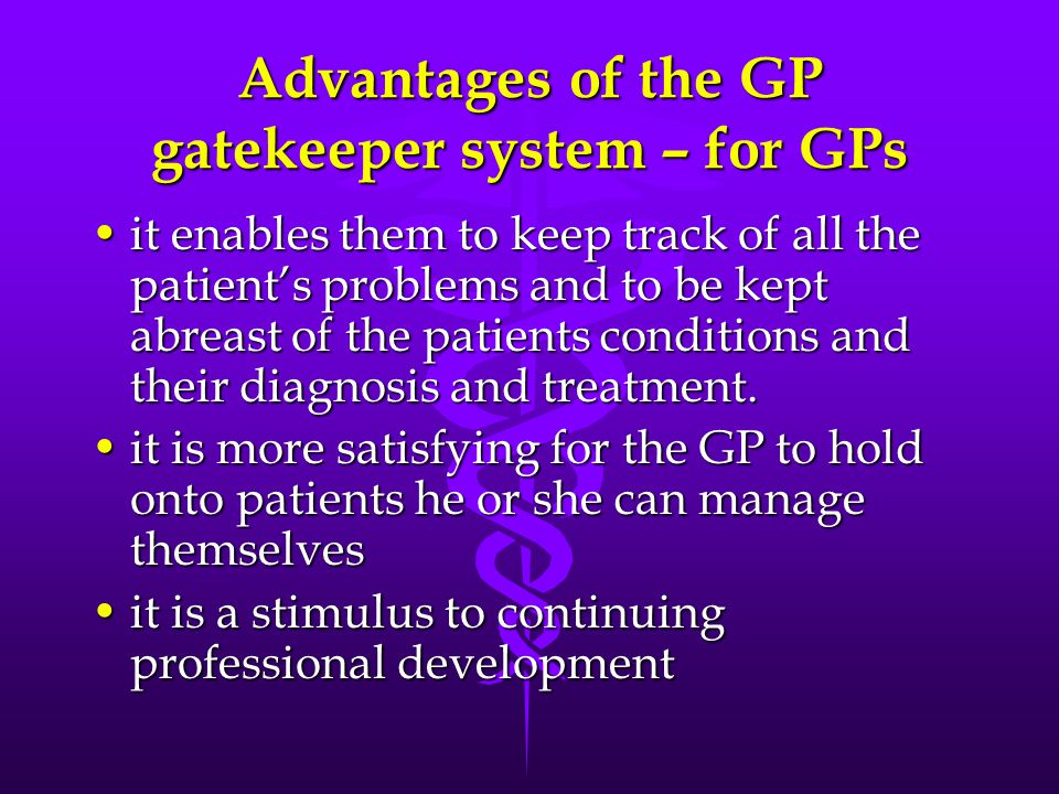 Advantages of the GP gatekeeper system – for GPs it enables them to keep track of all the patient's problems and to be kept abreast of the patients conditions and their diagnosis and treatment.it enables them to keep track of all the patient's problems and to be kept abreast of the patients conditions and their diagnosis and treatment.