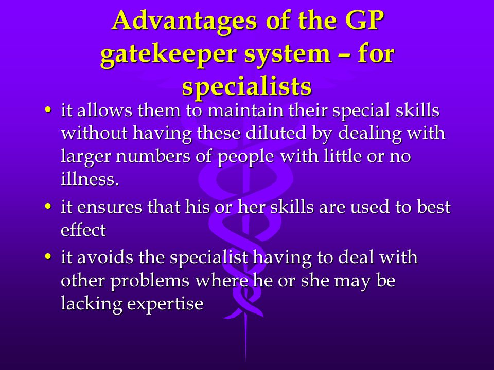 Advantages of the GP gatekeeper system – for specialists it allows them to maintain their special skills without having these diluted by dealing with larger numbers of people with little or no illness.it allows them to maintain their special skills without having these diluted by dealing with larger numbers of people with little or no illness.