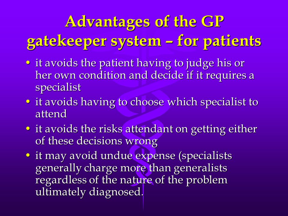 Advantages of the GP gatekeeper system – for patients it avoids the patient having to judge his or her own condition and decide if it requires a specialistit avoids the patient having to judge his or her own condition and decide if it requires a specialist it avoids having to choose which specialist to attendit avoids having to choose which specialist to attend it avoids the risks attendant on getting either of these decisions wrongit avoids the risks attendant on getting either of these decisions wrong it may avoid undue expense (specialists generally charge more than generalists regardless of the nature of the problem ultimately diagnosed.it may avoid undue expense (specialists generally charge more than generalists regardless of the nature of the problem ultimately diagnosed.