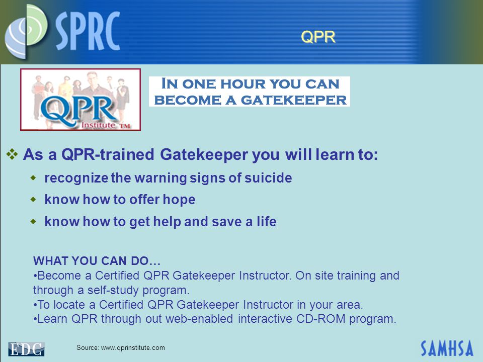  As a QPR-trained Gatekeeper you will learn to:  recognize the warning signs of suicide  know how to offer hope  know how to get help and save a life WHAT YOU CAN DO… Become a Certified QPR Gatekeeper Instructor.