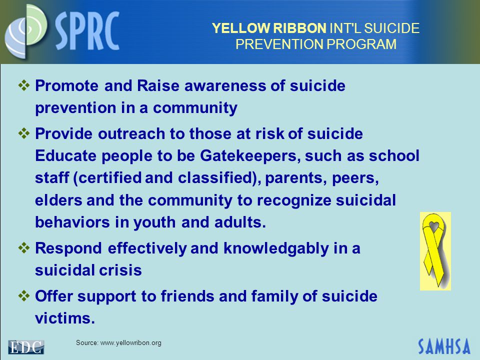 YELLOW RIBBON INT L SUICIDE PREVENTION PROGRAM  Promote and Raise awareness of suicide prevention in a community  Provide outreach to those at risk of suicide Educate people to be Gatekeepers, such as school staff (certified and classified), parents, peers, elders and the community to recognize suicidal behaviors in youth and adults.