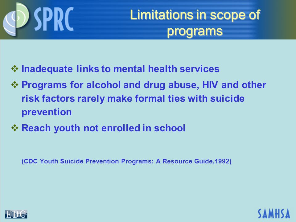 Limitations in scope of programs  Inadequate links to mental health services  Programs for alcohol and drug abuse, HIV and other risk factors rarely make formal ties with suicide prevention  Reach youth not enrolled in school (CDC Youth Suicide Prevention Programs: A Resource Guide,1992)