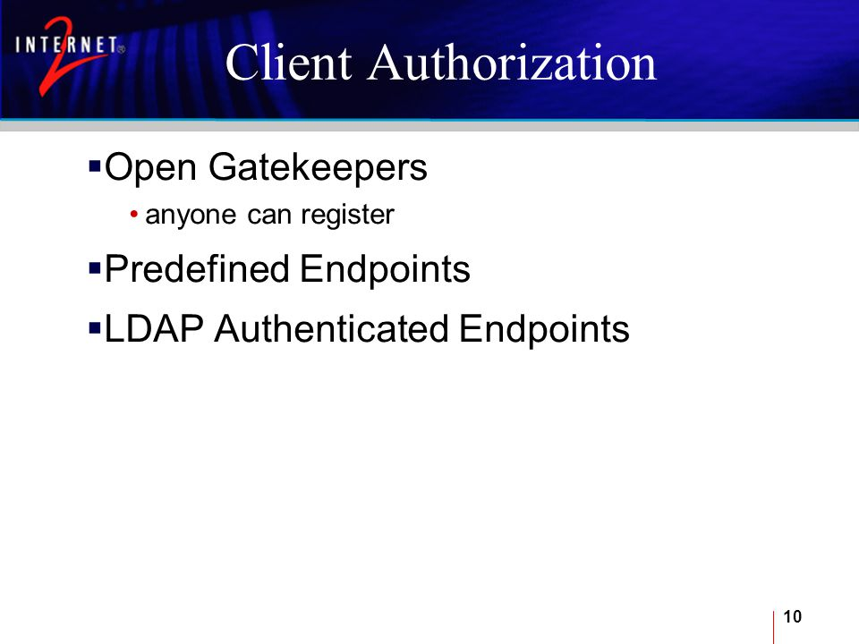 10 Client Authorization  Open Gatekeepers anyone can register  Predefined Endpoints  LDAP Authenticated Endpoints
