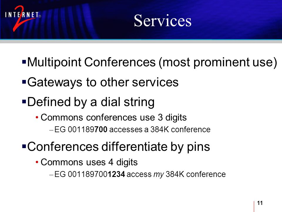11 Services  Multipoint Conferences (most prominent use)  Gateways to other services  Defined by a dial string Commons conferences use 3 digits – EG 001189700 accesses a 384K conference  Conferences differentiate by pins Commons uses 4 digits – EG 0011897001234 access my 384K conference