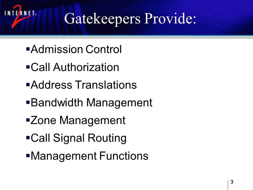 3 Gatekeepers Provide:  Admission Control  Call Authorization  Address Translations  Bandwidth Management  Zone Management  Call Signal Routing  Management Functions