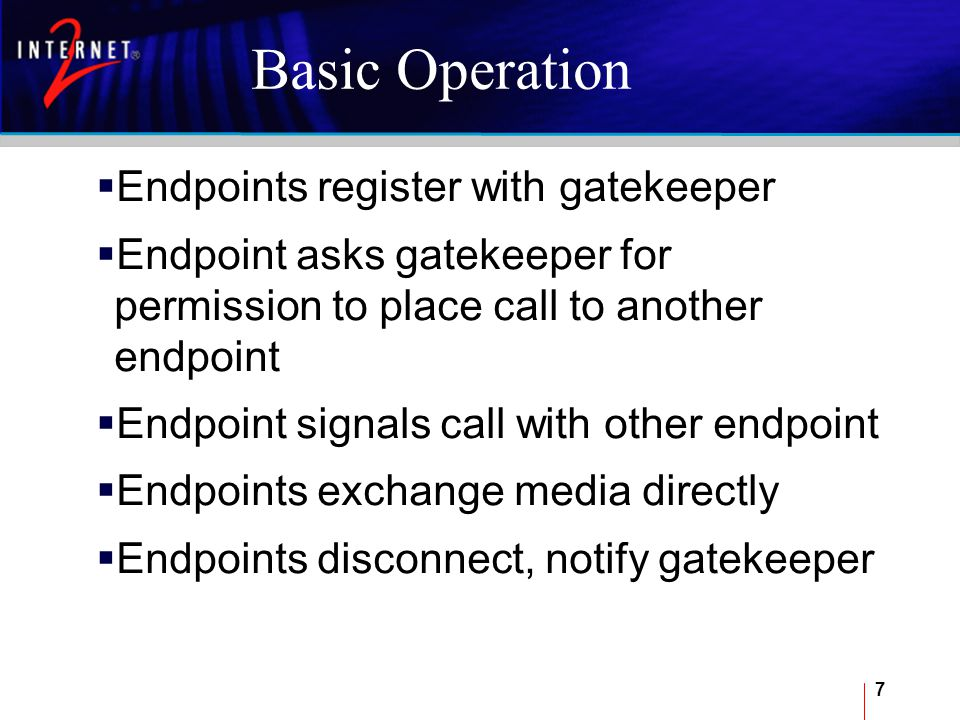 7 Basic Operation  Endpoints register with gatekeeper  Endpoint asks gatekeeper for permission to place call to another endpoint  Endpoint signals call with other endpoint  Endpoints exchange media directly  Endpoints disconnect, notify gatekeeper
