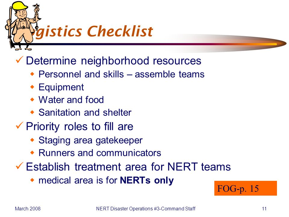 March 2008NERT Disaster Operations #3-Command Staff11 Logistics Checklist Determine neighborhood resources  Personnel and skills – assemble teams  Equipment  Water and food  Sanitation and shelter Priority roles to fill are  Staging area gatekeeper  Runners and communicators Establish treatment area for NERT teams  medical area is for NERTs only FOG-p.