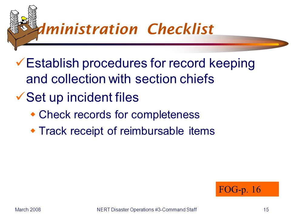 March 2008NERT Disaster Operations #3-Command Staff15 Administration Checklist Establish procedures for record keeping and collection with section chiefs Set up incident files  Check records for completeness  Track receipt of reimbursable items FOG-p.