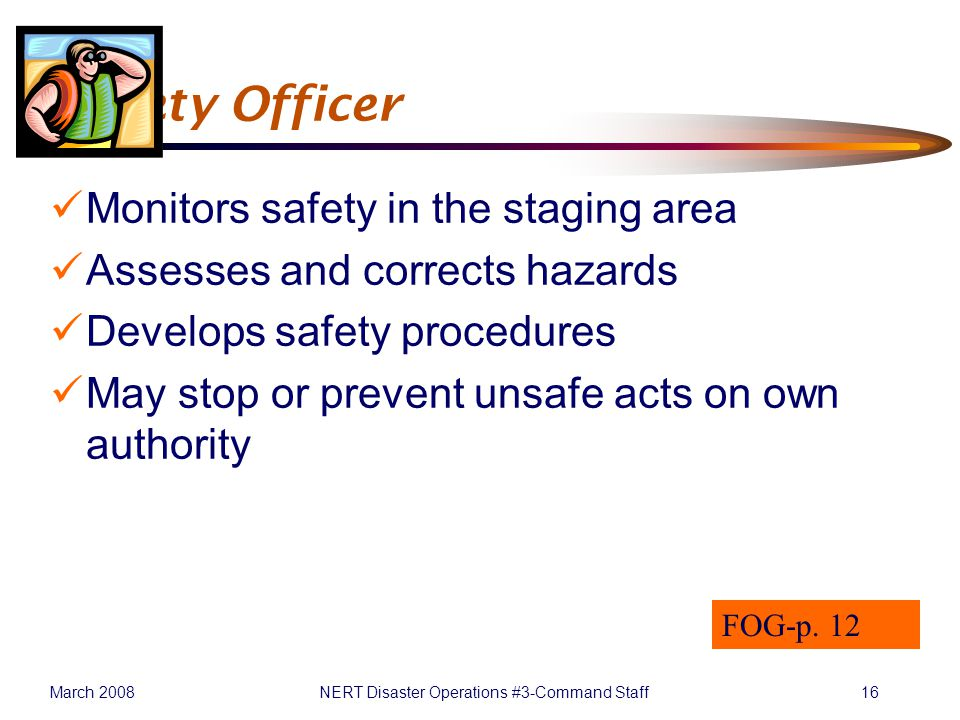 March 2008NERT Disaster Operations #3-Command Staff16 Safety Officer Monitors safety in the staging area Assesses and corrects hazards Develops safety procedures May stop or prevent unsafe acts on own authority FOG-p.