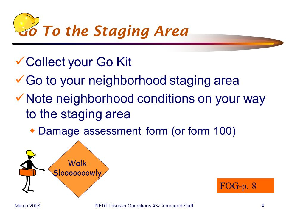March 2008NERT Disaster Operations #3-Command Staff4 Go To the Staging Area Collect your Go Kit Go to your neighborhood staging area Note neighborhood conditions on your way to the staging area  Damage assessment form (or form 100) Walk Slooooooowly FOG-p.