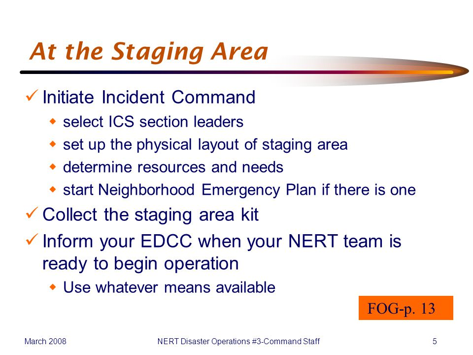 March 2008NERT Disaster Operations #3-Command Staff5 At the Staging Area Initiate Incident Command  select ICS section leaders  set up the physical layout of staging area  determine resources and needs  start Neighborhood Emergency Plan if there is one Collect the staging area kit Inform your EDCC when your NERT team is ready to begin operation  Use whatever means available FOG-p.