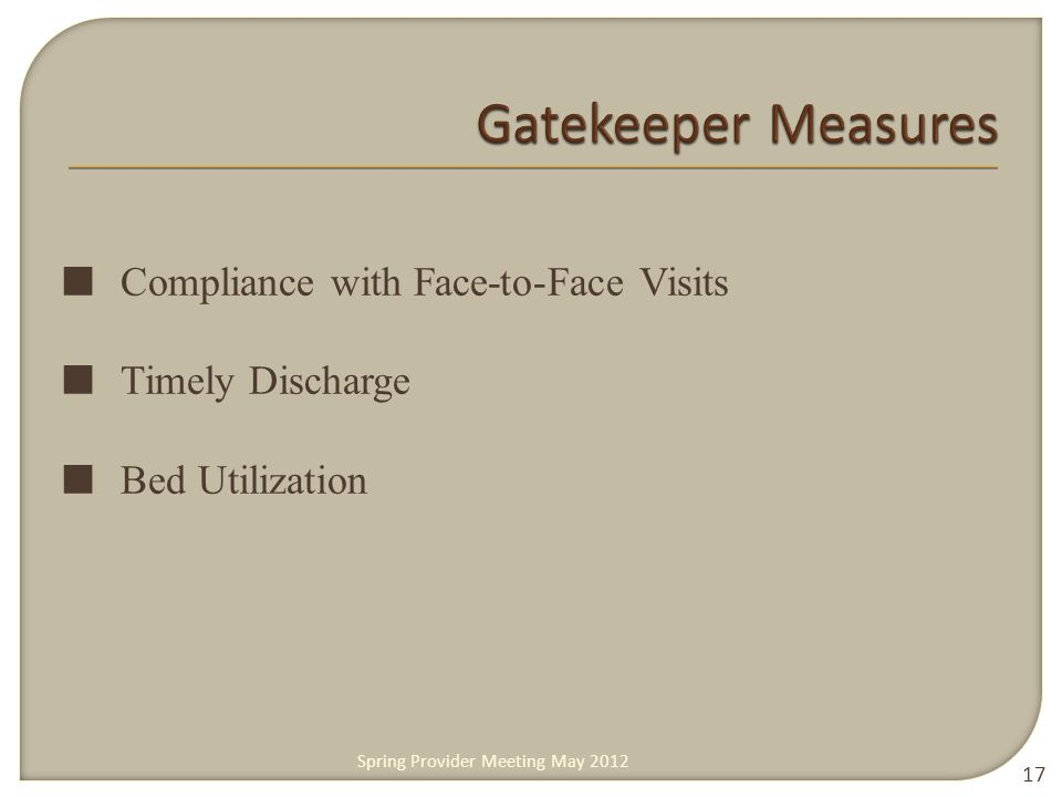 ■ Compliance with Face-to-Face Visits ■ Timely Discharge ■ Bed Utilization 17 Spring Provider Meeting May 2012