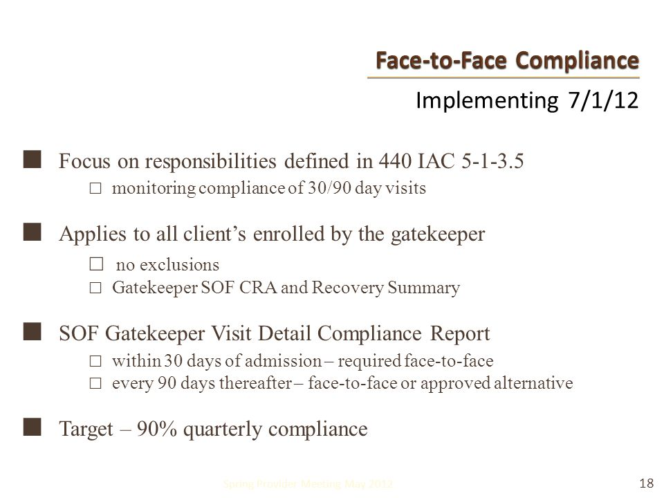 Implementing 7/1/12 ■ Focus on responsibilities defined in 440 IAC 5-1-3.5 □ monitoring compliance of 30/90 day visits ■ Applies to all client's enrolled by the gatekeeper □ no exclusions □ Gatekeeper SOF CRA and Recovery Summary ■ SOF Gatekeeper Visit Detail Compliance Report □ within 30 days of admission – required face-to-face □ every 90 days thereafter – face-to-face or approved alternative ■ Target – 90% quarterly compliance 18 Spring Provider Meeting May 2012
