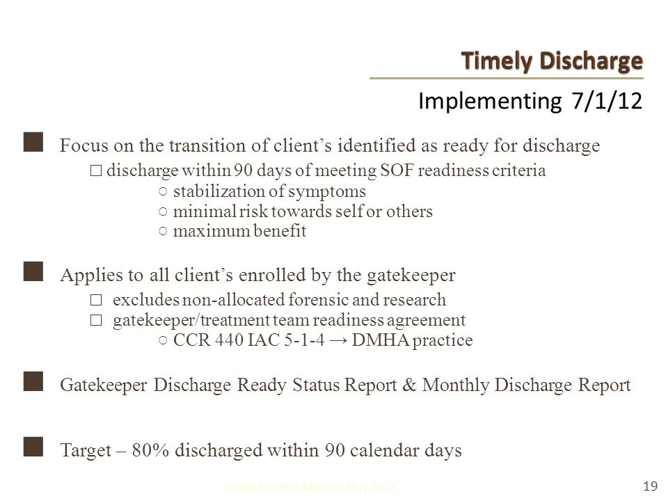 Implementing 7/1/12 ■ Focus on the transition of client's identified as ready for discharge □ discharge within 90 days of meeting SOF readiness criteria ○ stabilization of symptoms ○ minimal risk towards self or others ○ maximum benefit ■ Applies to all client's enrolled by the gatekeeper □ excludes non-allocated forensic and research □ gatekeeper/treatment team readiness agreement ○ CCR 440 IAC 5-1-4 → DMHA practice ■ Gatekeeper Discharge Ready Status Report & Monthly Discharge Report ■ Target – 80% discharged within 90 calendar days 19 Spring Provider Meeting May 2012