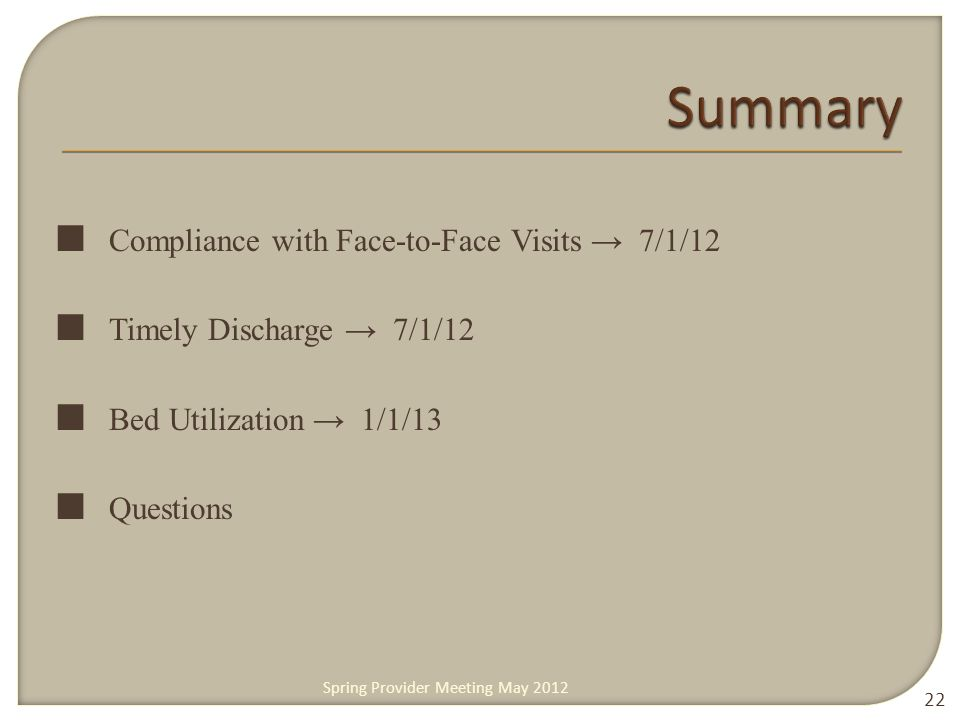 ■ Compliance with Face-to-Face Visits → 7/1/12 ■ Timely Discharge → 7/1/12 ■ Bed Utilization → 1/1/13 ■ Questions 22 Spring Provider Meeting May 2012