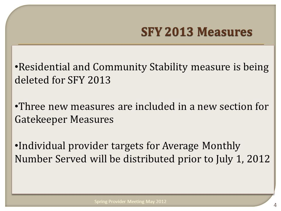 4 Residential and Community Stability measure is being deleted for SFY 2013 Three new measures are included in a new section for Gatekeeper Measures Individual provider targets for Average Monthly Number Served will be distributed prior to July 1, 2012 Residential and Community Stability measure is being deleted for SFY 2013 Three new measures are included in a new section for Gatekeeper Measures Individual provider targets for Average Monthly Number Served will be distributed prior to July 1, 2012 Spring Provider Meeting May 2012