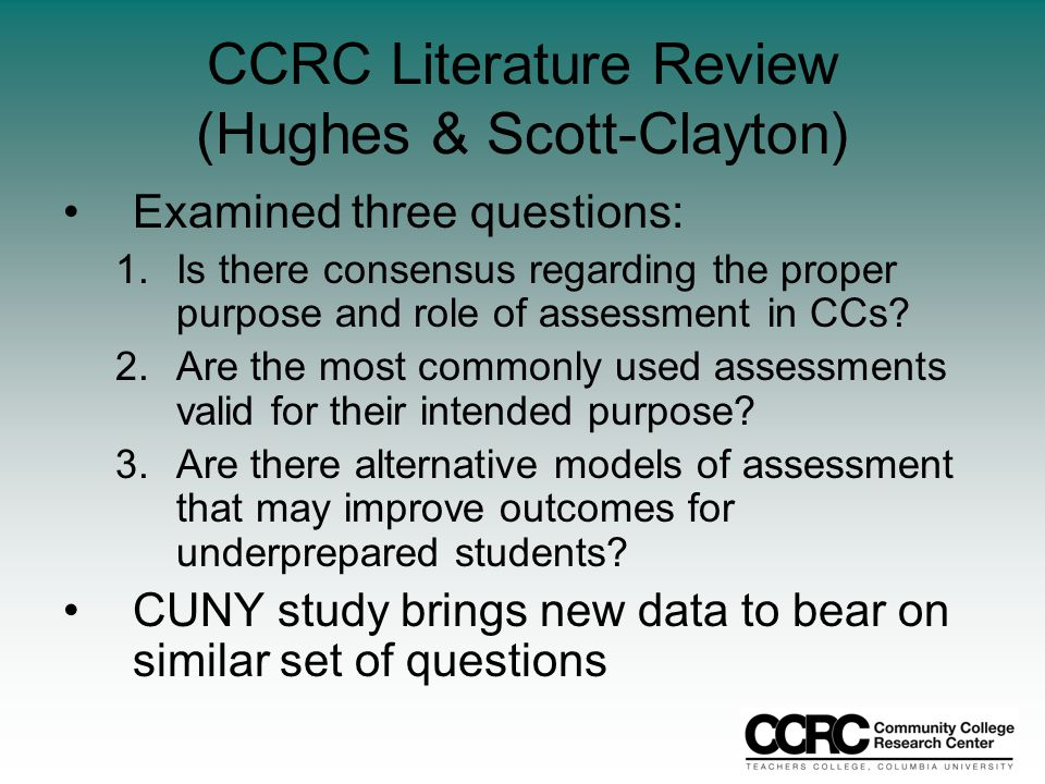 CCRC Literature Review (Hughes & Scott-Clayton) Examined three questions: 1.Is there consensus regarding the proper purpose and role of assessment in CCs.