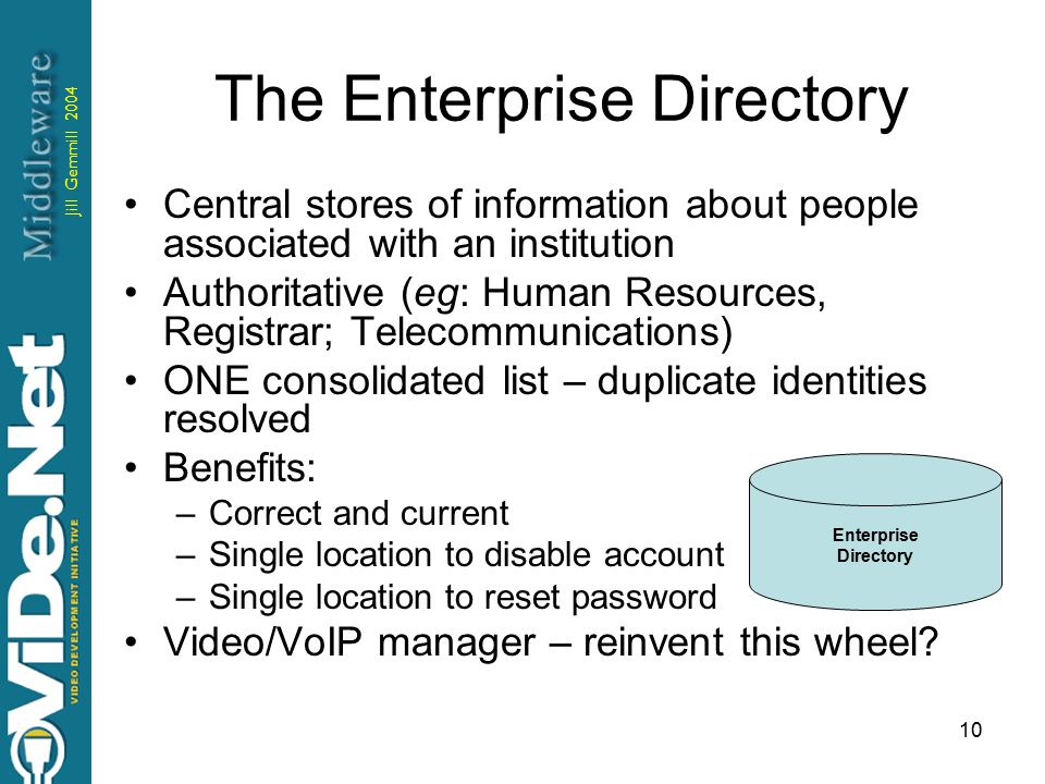 Jill Gemmill 2004 10 The Enterprise Directory Central stores of information about people associated with an institution Authoritative (eg: Human Resources, Registrar; Telecommunications) ONE consolidated list – duplicate identities resolved Benefits: –Correct and current –Single location to disable account –Single location to reset password Video/VoIP manager – reinvent this wheel.