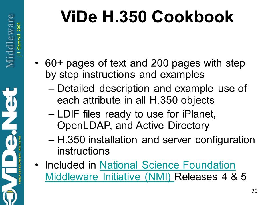 Jill Gemmill 2004 30 ViDe H.350 Cookbook 60+ pages of text and 200 pages with step by step instructions and examples –Detailed description and example use of each attribute in all H.350 objects –LDIF files ready to use for iPlanet, OpenLDAP, and Active Directory –H.350 installation and server configuration instructions Included in National Science Foundation Middleware Initiative (NMI) Releases 4 & 5National Science Foundation Middleware Initiative (NMI)