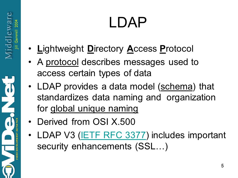 Jill Gemmill 2004 5 LDAP Lightweight Directory Access Protocol A protocol describes messages used to access certain types of data LDAP provides a data model (schema) that standardizes data naming and organization for global unique naming Derived from OSI X.500 LDAP V3 (IETF RFC 3377) includes important security enhancements (SSL…)IETF RFC 3377