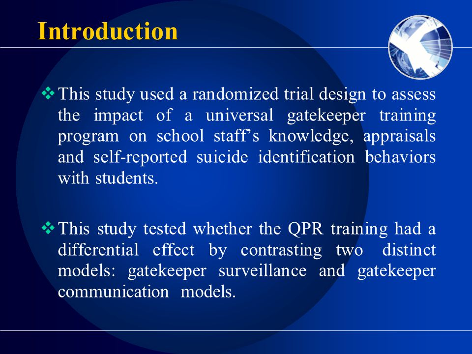 Introduction  This study used a randomized trial design to assess the impact of a universal gatekeeper training program on school staff's knowledge, appraisals and self-reported suicide identification behaviors with students.