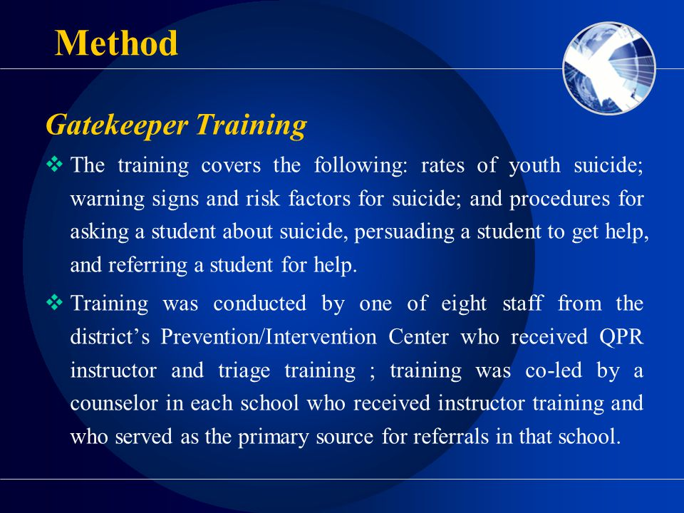Gatekeeper Training  The training covers the following: rates of youth suicide; warning signs and risk factors for suicide; and procedures for asking a student about suicide, persuading a student to get help, and referring a student for help.