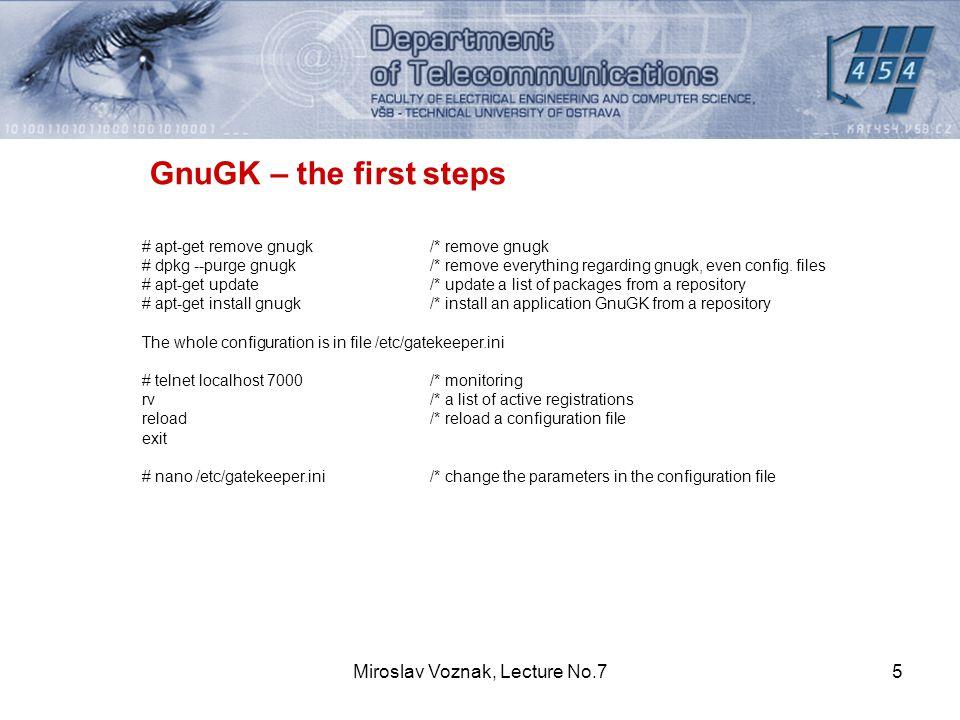 Miroslav Voznak, Lecture No.75 GnuGK – the first steps # apt-get remove gnugk /* remove gnugk # dpkg --purge gnugk/* remove everything regarding gnugk, even config.