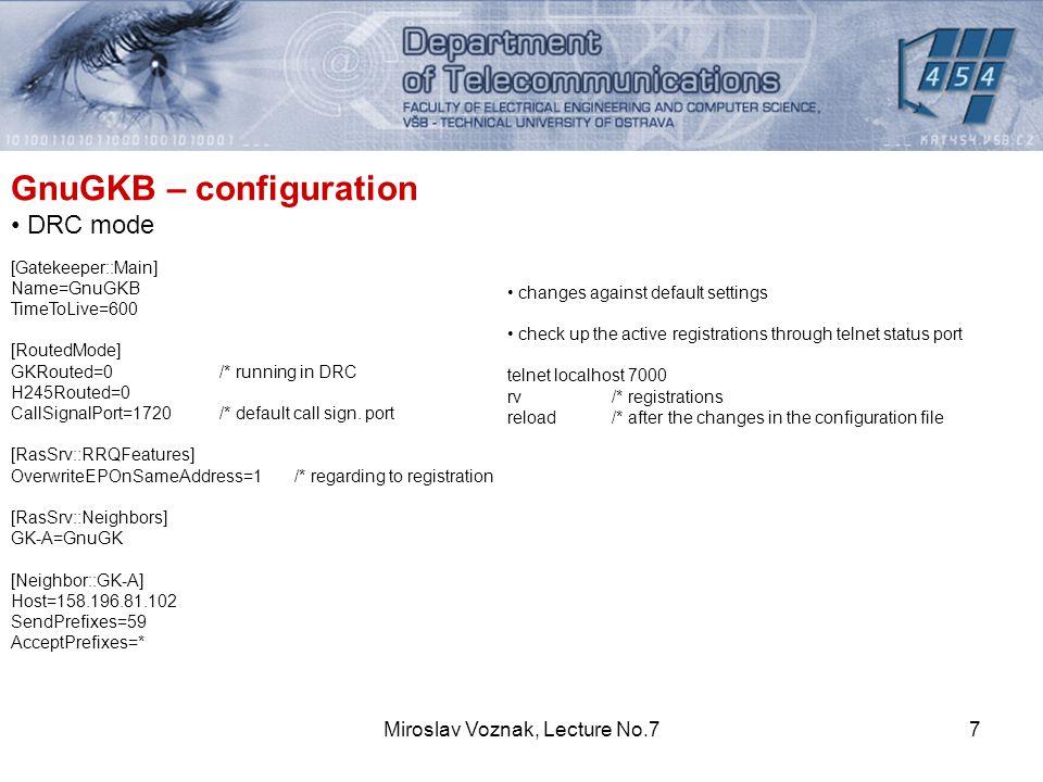 Miroslav Voznak, Lecture No.77 GnuGKB – configuration DRC mode [Gatekeeper::Main] Name=GnuGKB TimeToLive=600 [RoutedMode] GKRouted=0 /* running in DRC H245Routed=0 CallSignalPort=1720/* default call sign.