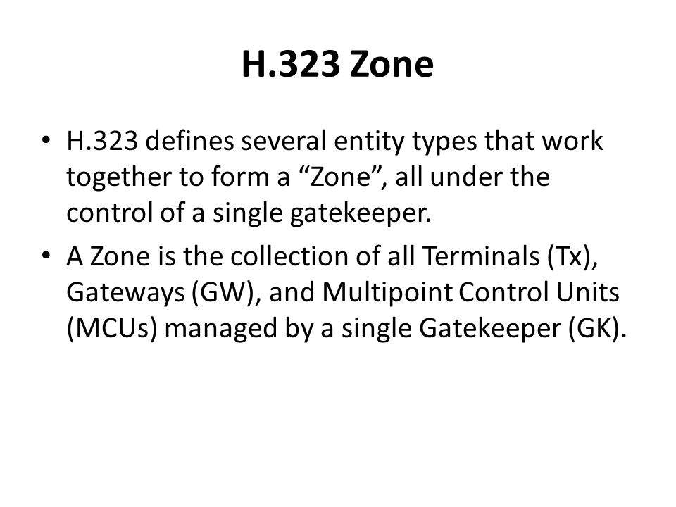 """H.323 Zone H.323 defines several entity types that work together to form a """"Zone"""", all under the control of a single gatekeeper. A Zone is the collect"""