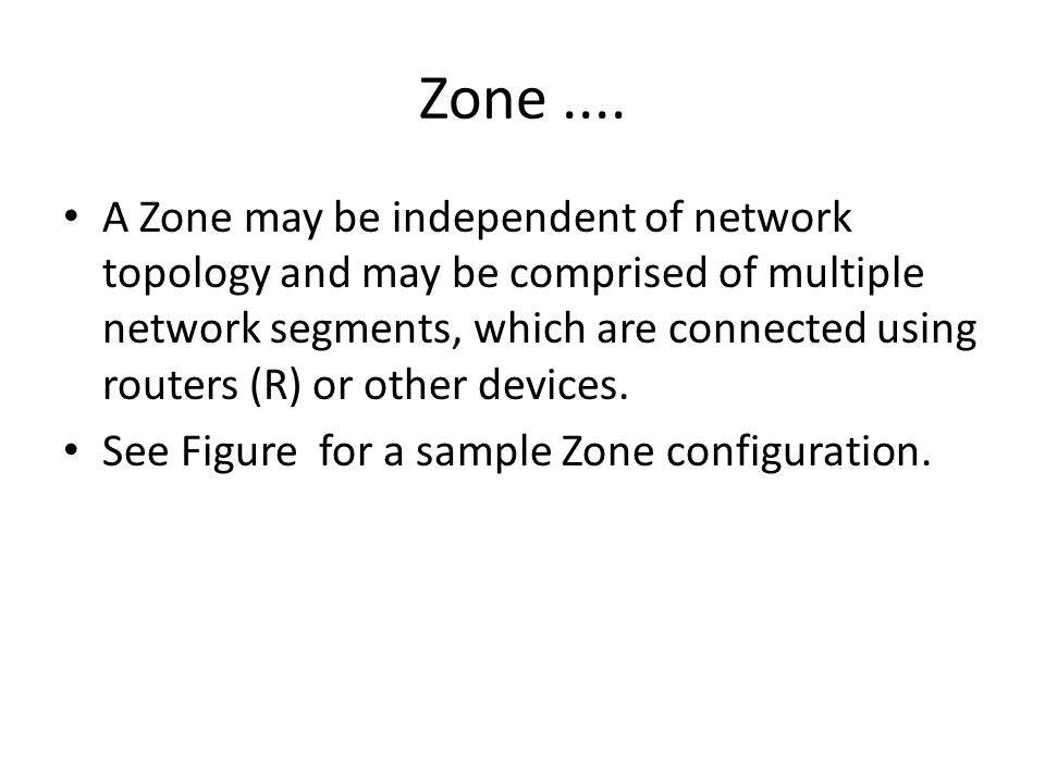 Zone.... A Zone may be independent of network topology and may be comprised of multiple network segments, which are connected using routers (R) or oth