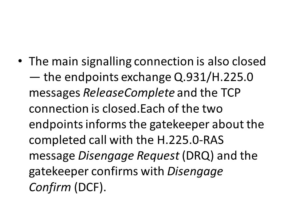 The main signalling connection is also closed — the endpoints exchange Q.931/H.225.0 messages ReleaseComplete and the TCP connection is closed.Each of