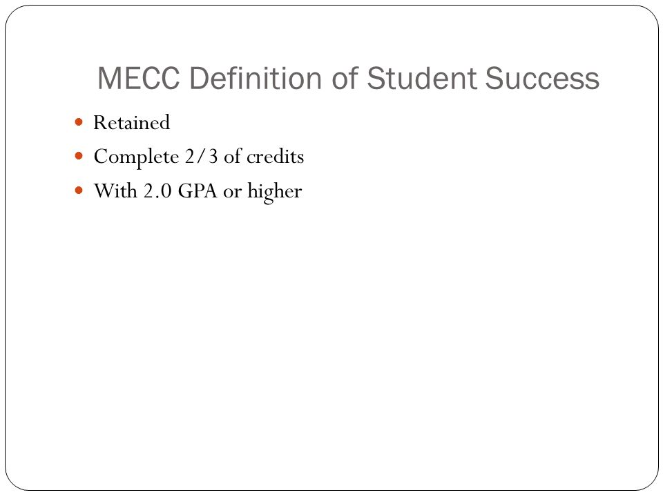 MECC Definition of Student Success Retained Complete 2/3 of credits With 2.0 GPA or higher