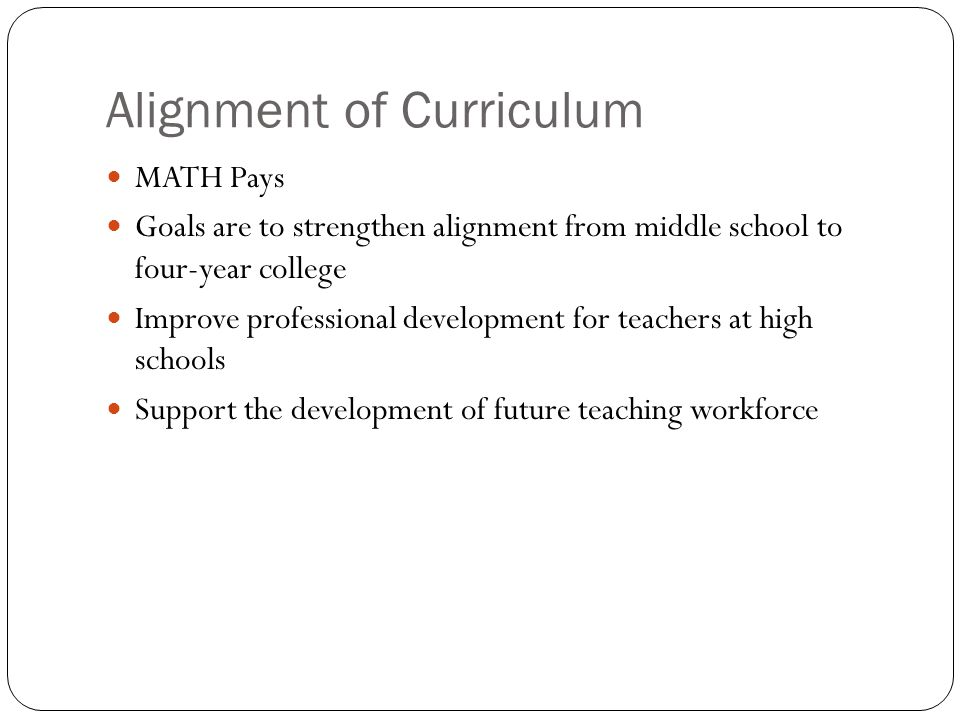 Alignment of Curriculum MATH Pays Goals are to strengthen alignment from middle school to four-year college Improve professional development for teachers at high schools Support the development of future teaching workforce