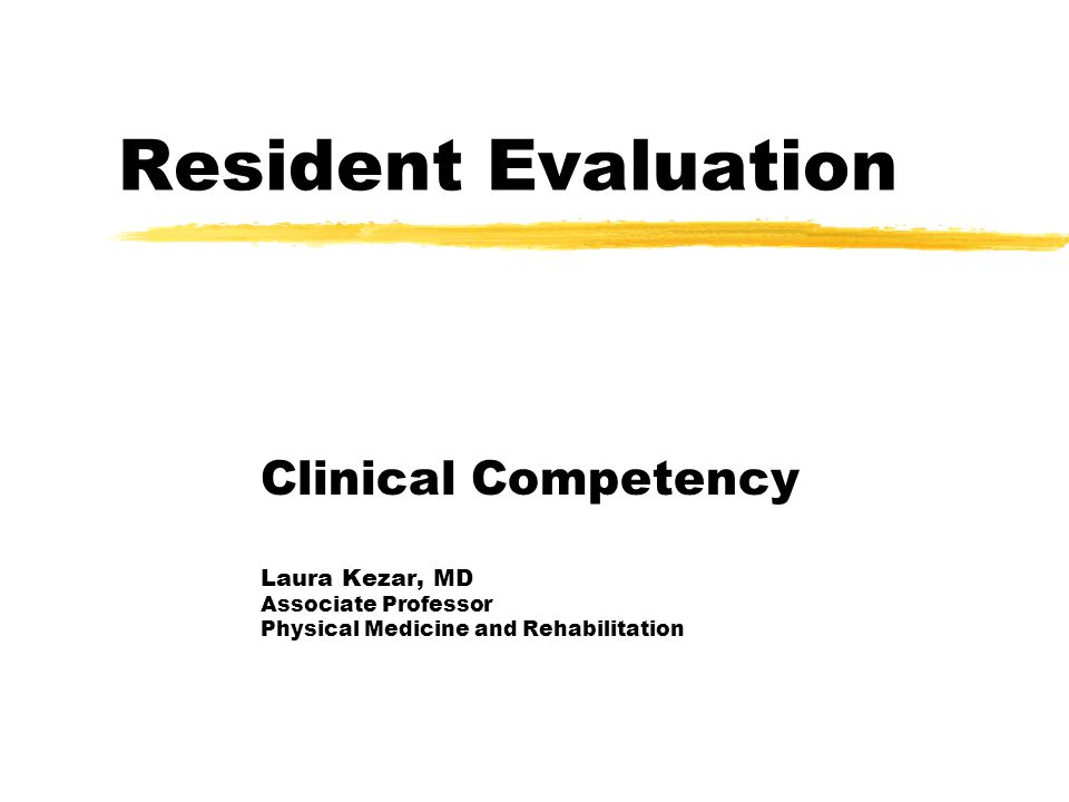 Resident Evaluation Clinical Competency Laura Kezar, MD Associate Professor Physical Medicine and Rehabilitation