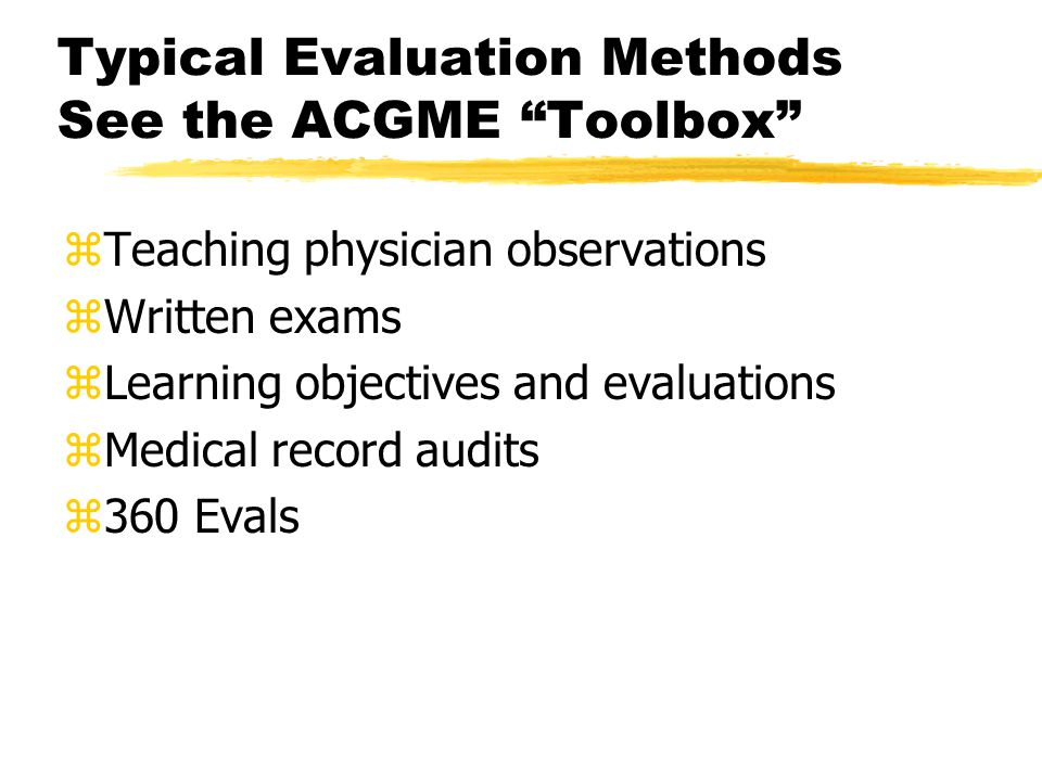 Typical Evaluation Methods See the ACGME Toolbox zTeaching physician observations zWritten exams zLearning objectives and evaluations zMedical record audits z360 Evals
