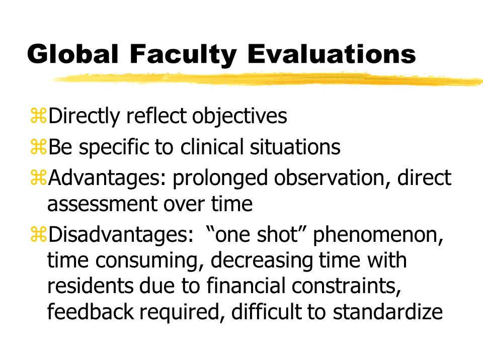 Global Faculty Evaluations zDirectly reflect objectives zBe specific to clinical situations zAdvantages: prolonged observation, direct assessment over time zDisadvantages: one shot phenomenon, time consuming, decreasing time with residents due to financial constraints, feedback required, difficult to standardize
