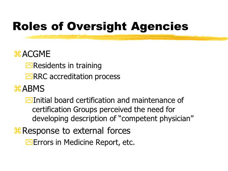 Roles of Oversight Agencies zACGME yResidents in training yRRC accreditation process zABMS yInitial board certification and maintenance of certification Groups perceived the need for developing description of competent physician zResponse to external forces yErrors in Medicine Report, etc.