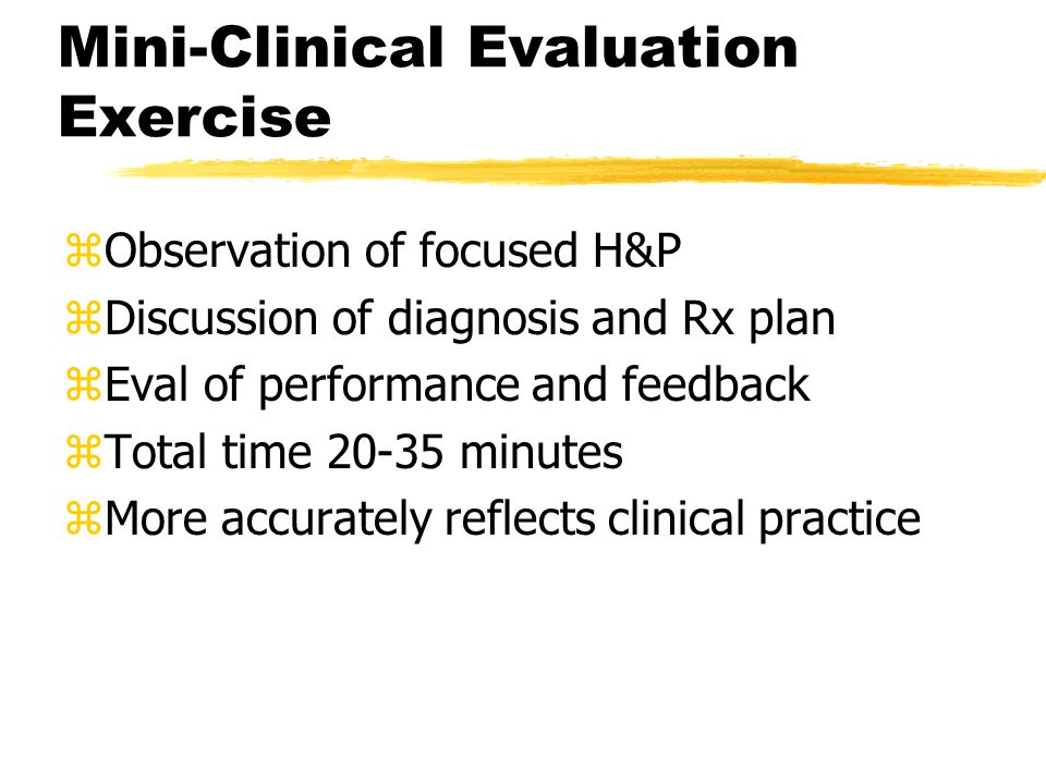 Mini-Clinical Evaluation Exercise zObservation of focused H&P zDiscussion of diagnosis and Rx plan zEval of performance and feedback zTotal time 20-35 minutes zMore accurately reflects clinical practice