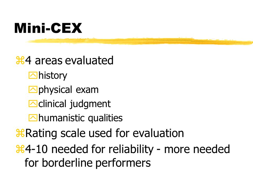 Mini-CEX z4 areas evaluated yhistory yphysical exam yclinical judgment yhumanistic qualities zRating scale used for evaluation z4-10 needed for reliability - more needed for borderline performers