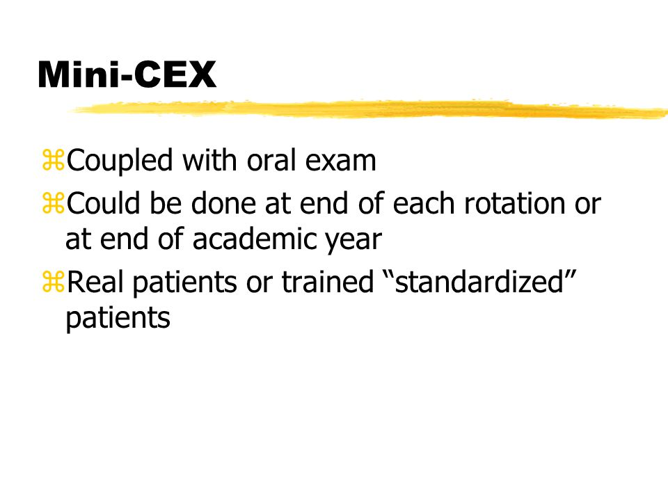 Mini-CEX zCoupled with oral exam zCould be done at end of each rotation or at end of academic year zReal patients or trained standardized patients