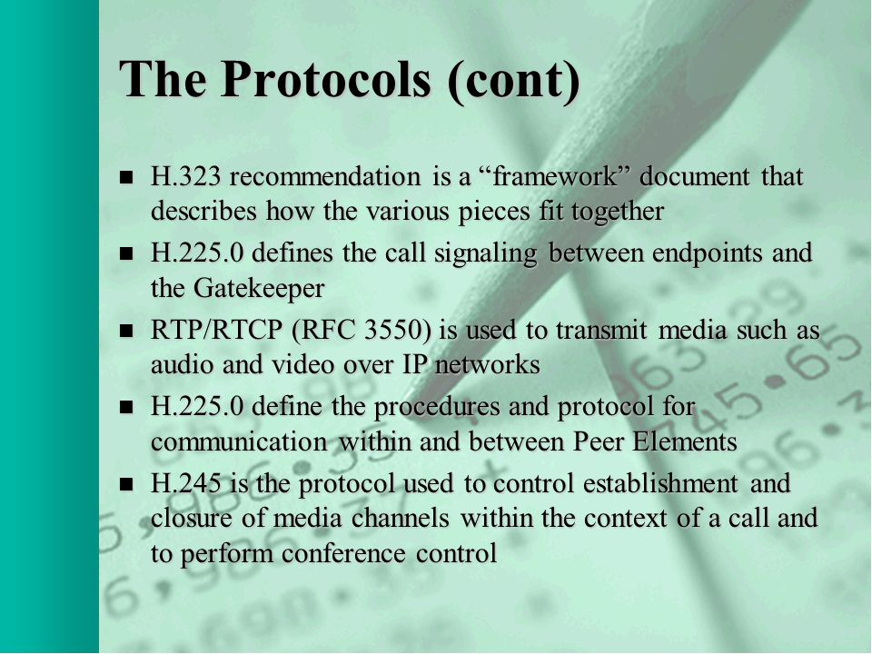 The Protocols (cont) n H.323 recommendation is a framework document that describes how the various pieces fit together n H.225.0 defines the call signaling between endpoints and the Gatekeeper n RTP/RTCP (RFC 3550) is used to transmit media such as audio and video over IP networks n H.225.0 define the procedures and protocol for communication within and between Peer Elements n H.245 is the protocol used to control establishment and closure of media channels within the context of a call and to perform conference control